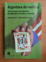 Anticariat: Jaime Fuchs - Argentina de rodillas. Terrorismo economico