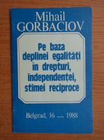 Anticariat: Mihail Gorbaciov - Pe baza deplinei egalitati in drepturi, independentei, stimei reciproce, Belgrad, 16 martie 1988