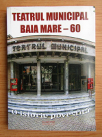 Teatrul Municipal Baia Mare, 60 de ani. O istorie povestita