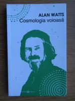 Alan Watts - Cosmologia voioasa. Incursiuni in chimia constiintei