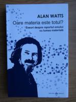 Anticariat: Alan Watts - Oare materia este totul? Eseuri despre raportul omului cu lumea materiala