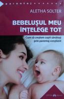 Anticariat: Aletha Solter - Bebelusul meu intelege tot. Cum sa crestem copii sanatosi prin parentaj constient