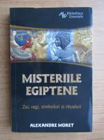 Alexandre Moret - Misteriile egiptene. Zei, regi, simboluri si ritualuri