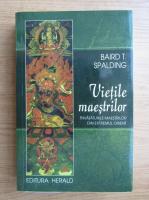 Baird T. Spalding - Vietile maestrilor. Invataturile maestrilor din extremul orient