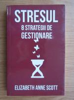 Anticariat: Elizabeth Anne Scott - Stresul. 8 strategii de gestionare