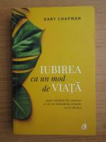 Anticariat: Gary Chapman - Iubirea ca un mod de viata. Sapte trasaturi de caracter ce va vor imbunatati relatiile cu cei din jur