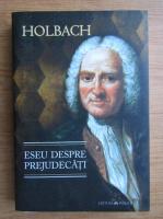 Anticariat: Holbach - Eseu despre prejudecati sau despre influenta opiniilor asupra moravurilor si fericii oamenilor