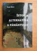 Anticariat: Ioan Micu - Istoria alternativa a pamantului