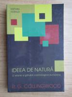 Anticariat: R. G. Collingwood - Ideea de natura. O istorie a gandirii cosmologice europene