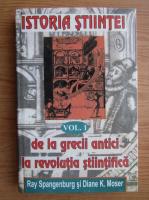 Ray Spangenburg - Istoria stiintei, volumul 1. De la grecii antici la revolutia stiintifica