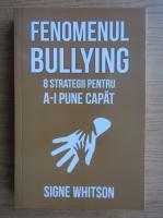 Signe Whitson - Fenomenul bullying. 8 strategii pentru a-i pune capat