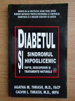Calvin Thrash, Agatha M. Thrash - Diabetul si sindromul hipoglicemic. Fapte, descoperiri si tratamente naturale