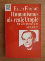 Erich Fromm - Humanismus als reale Utopie. Der Glaube an den Menschen