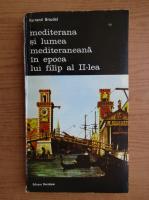 Fernand Braudel - Mediterana si lumea mediteraneana in epoca lui Filip al II-lea (volumul 6)