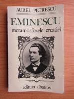 Anticariat: Aurel Petrescu - Eminescu. Metamorfozele creatiei