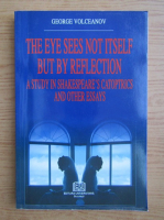 Anticariat: George Volceanov - The eye sees not itself but by reflection: A study in Shakespeare's Catoptrics and other essays