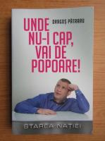 Anticariat: Dragos Patraru - Unde nu-i cap, vai de popoare! Starea Natiei