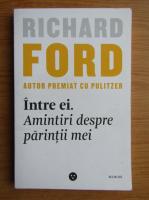 Richard Ford - Intre ei. Amintiri despre parintii mei