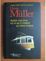 Anticariat: Herta Muller - Astazi mai bine nu m-as fi intalnit cu mine insami