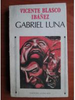Anticariat: Vicente Blasco Ibanez - Gabriel Luna