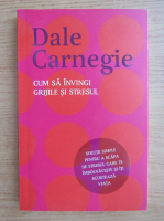 Anticariat: Dale Carnegie - Cum sa invingi grijile si stresul