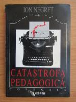 Anticariat: Ion Negret - Catastrofa pedagogica
