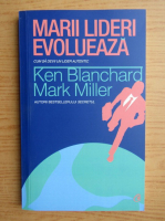 Anticariat: Ken Blanchard, Mark Miller - Marii lideri evolueaza. Cum sa devii un lider autentic