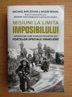 Anticariat: Michael Bar Zohar - Misiuni la limita imposibilului. Operatiuni care sfideaza moartea ale fortelor speciale israeliene