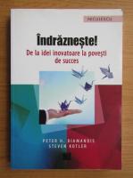 Peter H. Dimandis - Indrazneste! De la idei inovatoare la povesti de succes