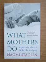 Anticariat: Naomi Stadlen - What mothers do, especially when it looks like nothing