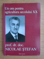 Anticariat: Nicolae Stefan - Un om pentru agricultura secolului XX