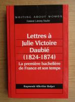 Anticariat: Raymonde Albertine Bulger - Lettres e Julie Victoire Daubie, 1824-1874. La premiere bacheliere de France et son temps
