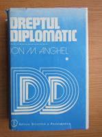 Ion M. Anghel - Dreptul diplomatic (volumul 1)