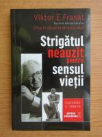 Viktor E. Frankl - Strigatul neauzit pentru sensul vietii