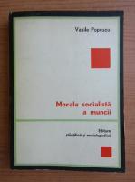 Anticariat: Vasile Popescu - Morala socialista a muncii