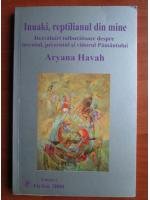 Anticariat: Aryana Havah - Inuaki, reptilianul din mine. Dezvaluiri tulburatoare despre trecutul, prezentul si viitorul Pamantului