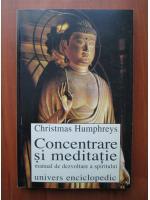 Christmas Humphreys - Concentrare si meditatie, manual de dezvolatare a spiritului