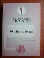 Anticariat: Fredric Brandt - 10 minute, 10 ani. Ghid complet pentru un aspect frumos si tanar