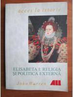 Anticariat: John Warren - Elisabeta I: religia si politica externa