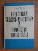 Anticariat: I. D. Amirov - Pregatirea tehnico-stiintifica a productiei industriale