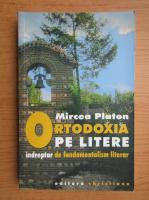 Mircea Platon - Ortodoxia pe litere. Indreptar de fundamentalism literar