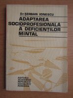 Anticariat: Serban Ionescu - Adaptarea socioprofesionala a deficientilor mintal