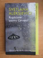 Svetlana Aleksievici - Rugaciune pentru Cernobil