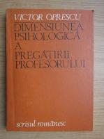 Anticariat: Victor Oprescu - Dimensiunea psihologica a pregatirii profesorului