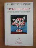 Christophe Andre - Vivre heureux. Psychologie du bonheur
