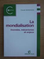 Anticariat: Claude Manzagol - La mondialisation. Donnees, mecanismes et enjeux