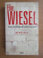Elie Wiesel - Tous les fleuves vont a la mer