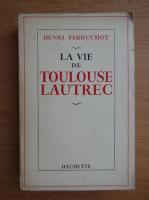 Henri Perruchot - La vie de Toulouse Lautrec
