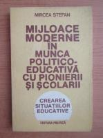 Anticariat: Mircea Stefan - Mijloace moderne in munca politico-educativa cu pionerii si scolarii