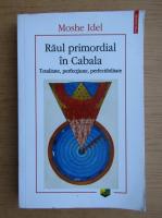 Moshe Idel - Raul primordial in Cabala. Totalitate, perfectiune, perfectibilitate